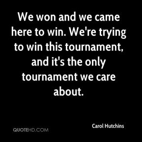 Carol Hutchins - We won and we came here to win. We're trying to win this tournament, and it's the only tournament we care about.