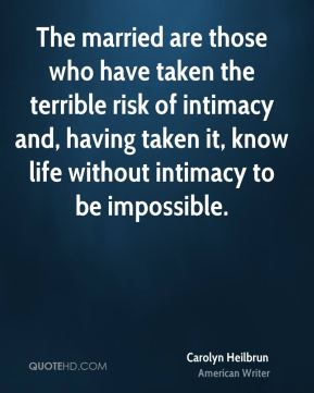 The married are those who have taken the terrible risk of intimacy and, having taken it, know life without intimacy to be impossible.
