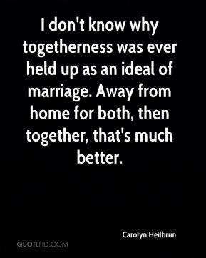 Carolyn Heilbrun - I don't know why togetherness was ever held up as an ideal of marriage. Away from home for both, then together, that's much better.