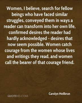 Carolyn Heilbrun - Women, I believe, search for fellow beings who have faced similar struggles, conveyed them in ways a reader can transform into her own life, confirmed desires the reader had hardly acknowledged - desires that now seem possible. Women catch courage from the women whose lives and writings they read, and women call the bearer of that courage friend.