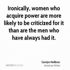 Ironically, women who acquire power are more likely to be criticized for it than are the men who have always had it.