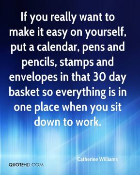 If you really want to make it easy on yourself, put a calendar, pens and pencils, stamps and envelopes in that 30 day basket so everything is in one place when you sit down to work.