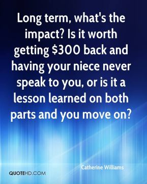 Long term, what's the impact? Is it worth getting $300 back and having your niece never speak to you, or is it a lesson learned on both parts and you move on?