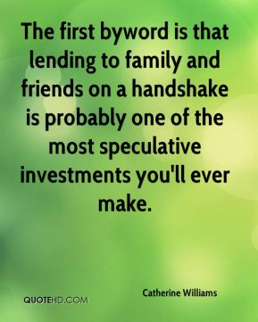 Catherine Williams - The first byword is that lending to family and friends on a handshake is probably one of the most speculative investments you'll ever make.