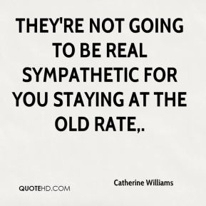 They're not going to be real sympathetic for you staying at the old rate.
