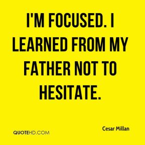 Cesar Millan - I'm focused. I learned from my father not to hesitate.