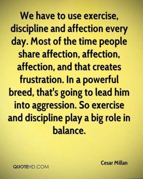 Cesar Millan - We have to use exercise, discipline and affection every day. Most of the time people share affection, affection, affection, and that creates frustration. In a powerful breed, that's going to lead him into aggression. So exercise and discipline play a big role in balance.