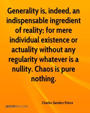 Generality is, indeed, an indispensable ingredient of reality; for mere individual existence or actuality without any regularity whatever is a nullity. Chaos is pure nothing.