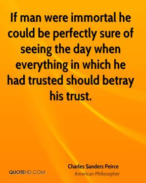 Charles Sanders Peirce - If man were immortal he could be perfectly sure of seeing the day when everything in which he had trusted should betray his trust.