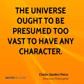 Charles Sanders Peirce - The universe ought to be presumed too vast to have any character.