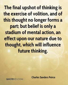 The final upshot of thinking is the exercise of volition, and of this thought no longer forms a part; but belief is only a stadium of mental action, an effect upon our nature due to thought, which will influence future thinking.
