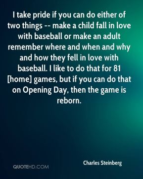 Charles Steinberg - I take pride if you can do either of two things -- make a child fall in love with baseball or make an adult remember where and when and why and how they fell in love with baseball. I like to do that for 81 [home] games, but if you can do that on Opening Day, then the game is reborn.