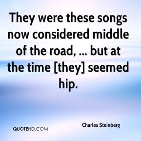 Charles Steinberg - They were these songs now considered middle of the road, ... but at the time [they] seemed hip.