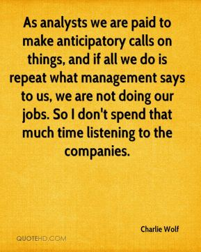 Charlie Wolf - As analysts we are paid to make anticipatory calls on things, and if all we do is repeat what management says to us, we are not doing our jobs. So I don't spend that much time listening to the companies.