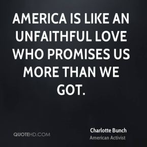 Charlotte Bunch - America is like an unfaithful love who promises us more than we got.