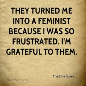 Charlotte Bunch - They turned me into a feminist because I was so frustrated. I'm grateful to them.