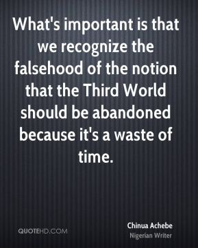 Chinua Achebe - What's important is that we recognize the falsehood of the notion that the Third World should be abandoned because it's a waste of time.