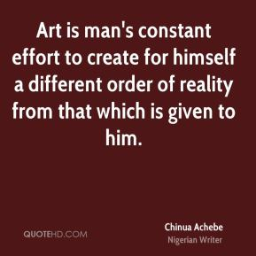 Chinua Achebe - Art is man's constant effort to create for himself a different order of reality from that which is given to him.