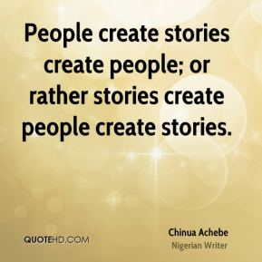 People create stories create people; or rather stories create people create stories.