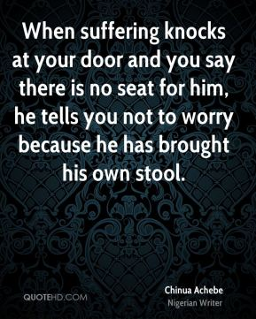 When suffering knocks at your door and you say there is no seat for him, he tells you not to worry because he has brought his own stool.