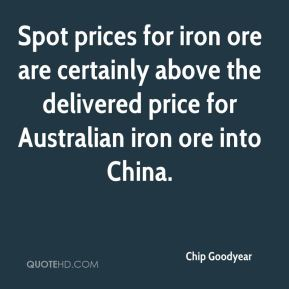 Chip Goodyear - Spot prices for iron ore are certainly above the delivered price for Australian iron ore into China.