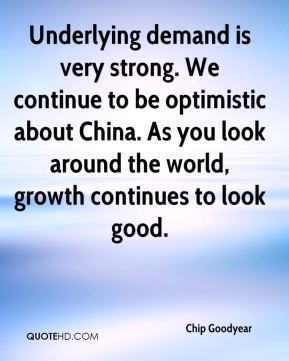 Chip Goodyear - Underlying demand is very strong. We continue to be optimistic about China. As you look around the world, growth continues to look good.