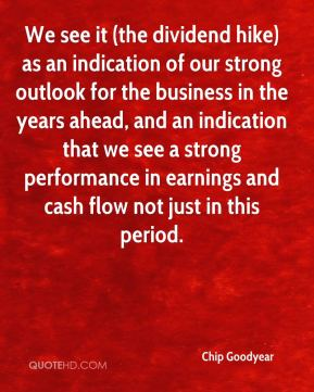 Chip Goodyear - We see it (the dividend hike) as an indication of our strong outlook for the business in the years ahead, and an indication that we see a strong performance in earnings and cash flow not just in this period.