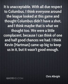 Chris Albright - It is unacceptable. With all due respect to Columbus, I think everyone around the league looked at this game and thought Columbus didn't have a shot, and I think maybe that is what we thought too. We were a little complacent, because I can think of one and half good chances we had. I think Kevin [Hartman] came up big to keep us in it, but it wasn't good enough.