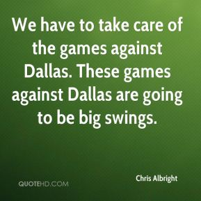 We have to take care of the games against Dallas. These games against Dallas are going to be big swings.