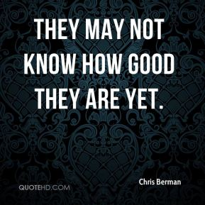 Chris Berman - They may not know how good they are yet.