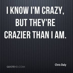 I know I'm crazy, but they're crazier than I am.