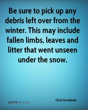 Chris Goodman - Be sure to pick up any debris left over from the winter. This may include fallen limbs, leaves and litter that went unseen under the snow.