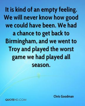 Chris Goodman - It is kind of an empty feeling. We will never know how good we could have been. We had a chance to get back to Birmingham, and we went to Troy and played the worst game we had played all season.