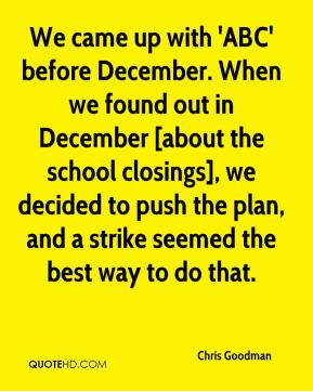 Chris Goodman - We came up with 'ABC' before December. When we found out in December [about the school closings], we decided to push the plan, and a strike seemed the best way to do that.