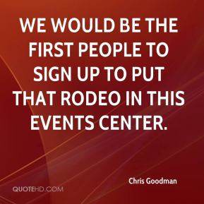Chris Goodman - We would be the first people to sign up to put that rodeo in this events center.
