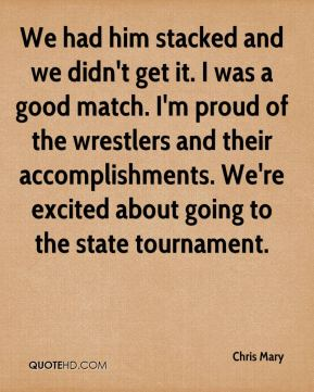 Chris Mary - We had him stacked and we didn't get it. I was a good match. I'm proud of the wrestlers and their accomplishments. We're excited about going to the state tournament.