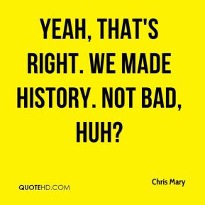 Chris Mary - Yeah, that's right. We made history. Not bad, huh?