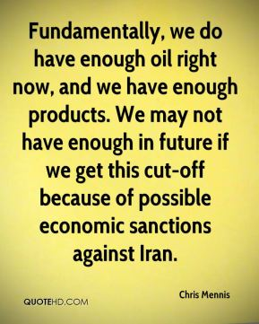 Chris Mennis - Fundamentally, we do have enough oil right now, and we have enough products. We may not have enough in future if we get this cut-off because of possible economic sanctions against Iran.