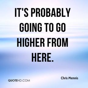 Chris Mennis - It's probably going to go higher from here.