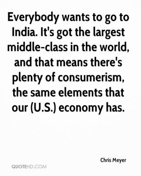 Everybody wants to go to India. It's got the largest middle-class in the world, and that means there's plenty of consumerism, the same elements that our (U.S.) economy has.