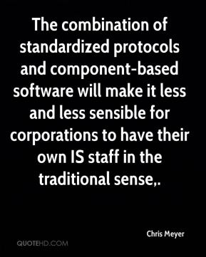 Chris Meyer - The combination of standardized protocols and component-based software will make it less and less sensible for corporations to have their own IS staff in the traditional sense.