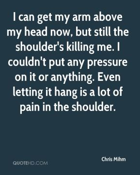 Chris Mihm - I can get my arm above my head now, but still the shoulder's killing me. I couldn't put any pressure on it or anything. Even letting it hang is a lot of pain in the shoulder.