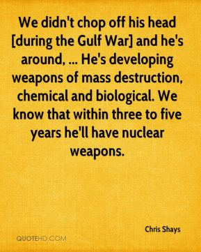 Chris Shays - We didn't chop off his head [during the Gulf War] and he's around, ... He's developing weapons of mass destruction, chemical and biological. We know that within three to five years he'll have nuclear weapons.