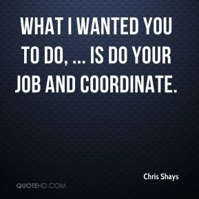Chris Shays - What I wanted you to do, ... is do your job and coordinate.