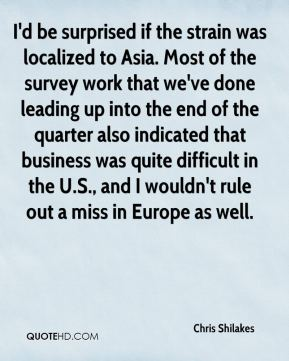 I'd be surprised if the strain was localized to Asia. Most of the survey work that we've done leading up into the end of the quarter also indicated that business was quite difficult in the U.S., and I wouldn't rule out a miss in Europe as well.