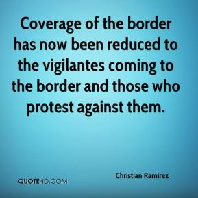 Christian Ramirez - Coverage of the border has now been reduced to the vigilantes coming to the border and those who protest against them.