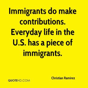 Christian Ramirez - Immigrants do make contributions. Everyday life in the U.S. has a piece of immigrants.