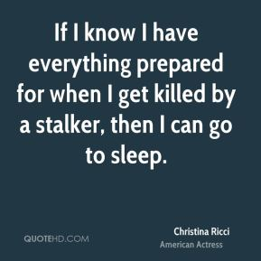 Christina Ricci - If I know I have everything prepared for when I get killed by a stalker, then I can go to sleep.