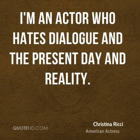 Christina Ricci - I'm an actor who hates dialogue and the present day and reality.