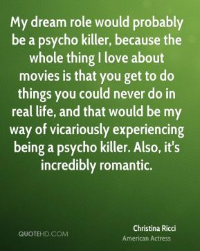 Christina Ricci - My dream role would probably be a psycho killer, because the whole thing I love about movies is that you get to do things you could never do in real life, and that would be my way of vicariously experiencing being a psycho killer. Also, it's incredibly romantic.